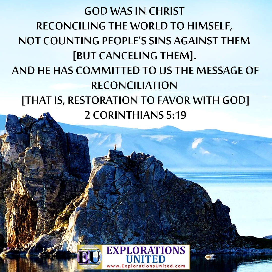 EXPLORATIONS-UNITED-PIC-2-Corinthians-519-God-was-in-Christ-reconciling-the-world-to-Himself-not-counting-people's-sins-against-them.-And-He-has-committed-to-us-the-message-of-