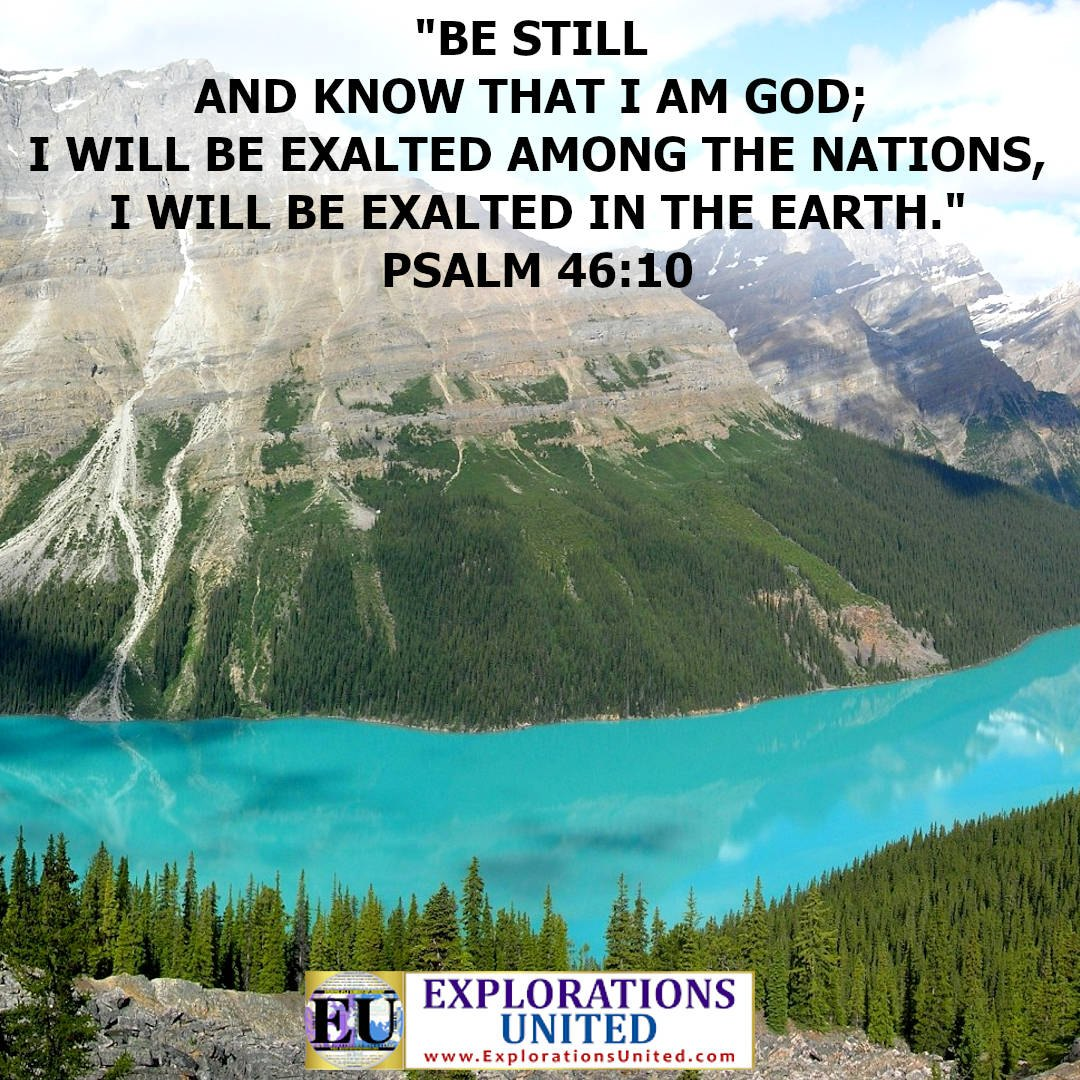 EXPLORATIONS-UNITED-PIC-Psalm-46.10-Be-still-and-know-that-I-am-god-I-will-be-exalted-among-the-nations-I-will-be-exalted-in-the-earth