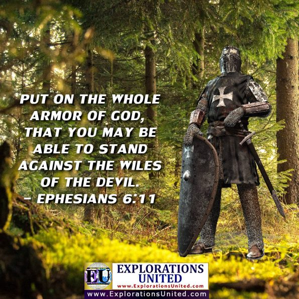 EXPLORATIONS UNITED PIC - Ephesians 6:11 Put on the whole armor of God, that you may be able to stand against the wiles of the devil.