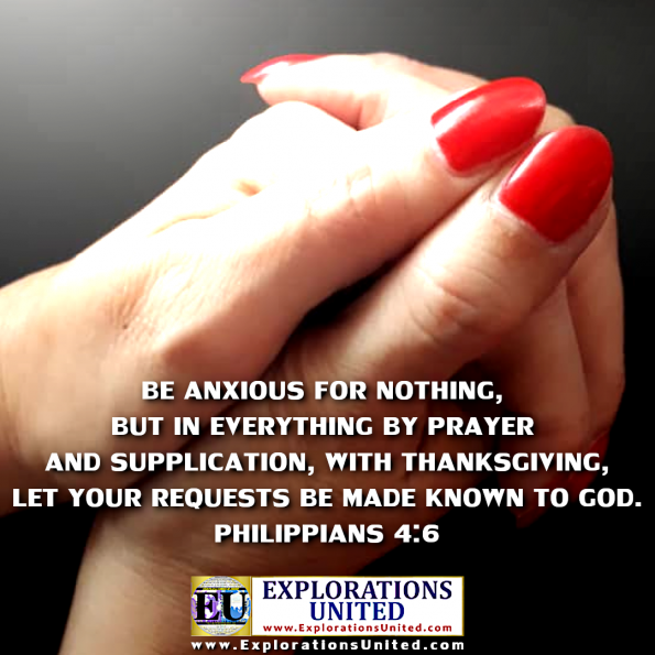 EXPLORATIONS UNITED PICTORIAL BIBLE VERSES - Philippians 4:6 Be anxious for nothing, but in everything by prayer and supplication, with thanksgiving, let your requests be made known to God.
