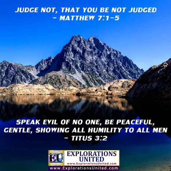 EXPLORATIONS UNITED PICS - Judge not that you be not judged - Speak evil of no one, be peaceful, gentle, showing all humility to all men.